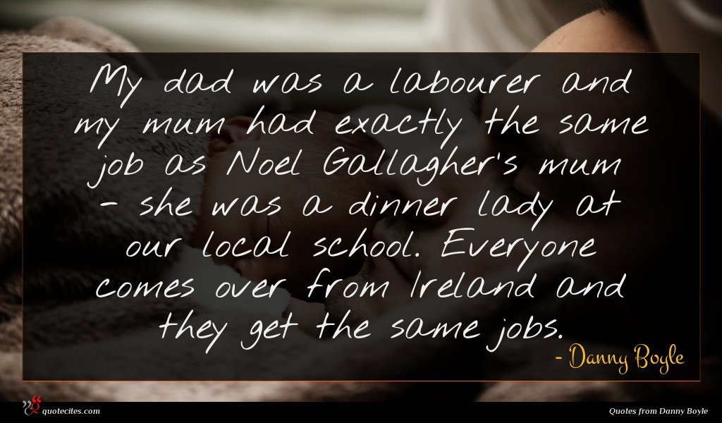 My dad was a labourer and my mum had exactly the same job as Noel Gallagher's mum - she was a dinner lady at our local school. Everyone comes over from Ireland and they get the same jobs.