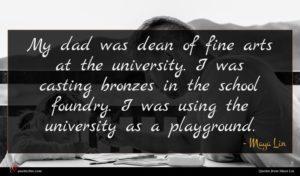 Maya Lin quote : My dad was dean ...
