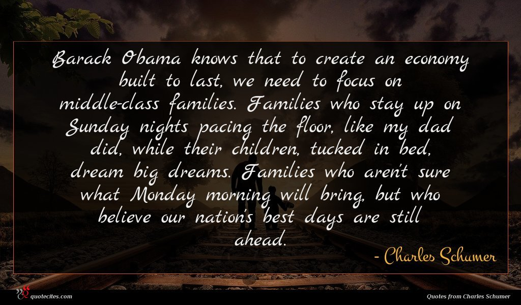 Barack Obama knows that to create an economy built to last, we need to focus on middle-class families. Families who stay up on Sunday nights pacing the floor, like my dad did, while their children, tucked in bed, dream big dreams. Families who aren't sure what Monday morning will bring, but who believe our nation's best days are still ahead.