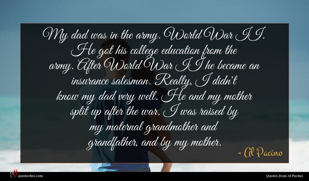 My dad was in the army. World War II. He got his college education from the army. After World War II he became an insurance salesman. Really, I didn't know my dad very well. He and my mother split up after the war. I was raised by my maternal grandmother and grandfather, and by my mother.