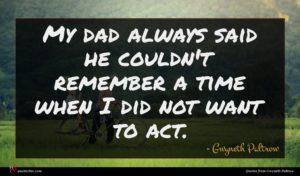 Gwyneth Paltrow quote : My dad always said ...