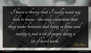 Eric Bana quote : I have a theory ...