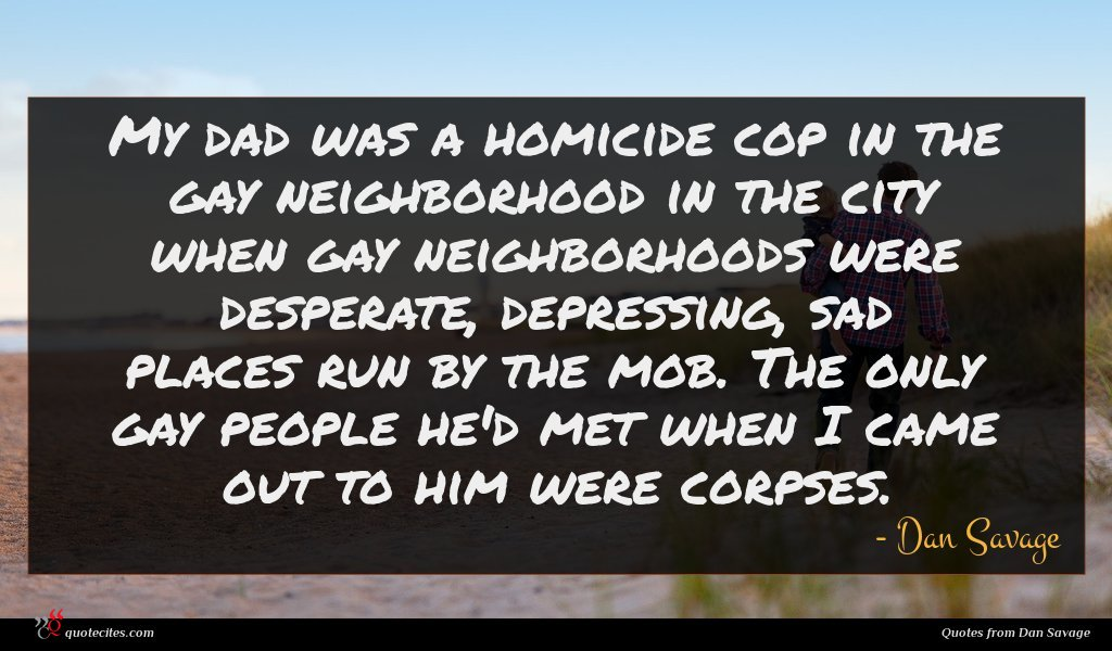 My dad was a homicide cop in the gay neighborhood in the city when gay neighborhoods were desperate, depressing, sad places run by the mob. The only gay people he'd met when I came out to him were corpses.
