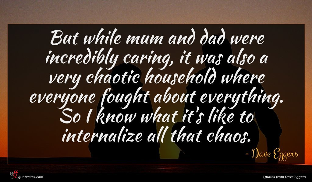 But while mum and dad were incredibly caring, it was also a very chaotic household where everyone fought about everything. So I know what it's like to internalize all that chaos.
