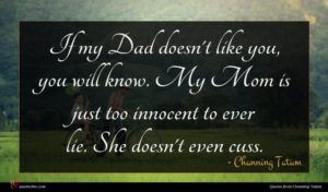 Channing Tatum quote : If my Dad doesn't ...