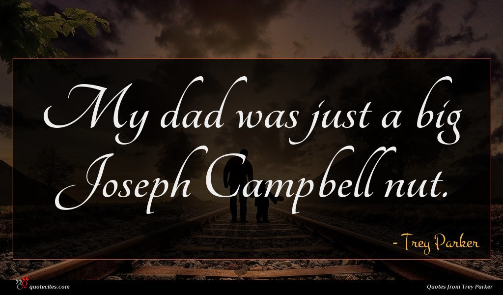 My dad was just a big Joseph Campbell nut.