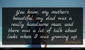 Courteney Cox quote : You know my mother's ...