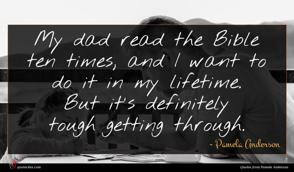 My dad read the Bible ten times, and I want to do it in my lifetime. But it's definitely tough getting through.