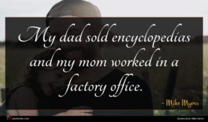 Mike Myers quote : My dad sold encyclopedias ...
