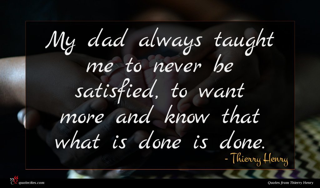 My dad always taught me to never be satisfied, to want more and know that what is done is done.