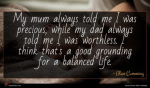 Alan Cumming quote : My mum always told ...