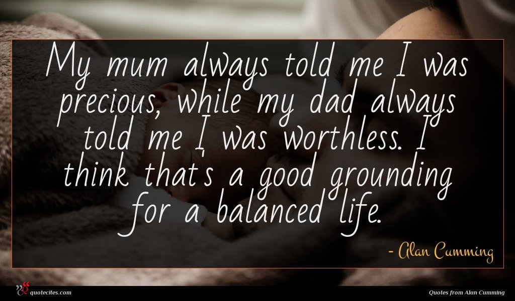 My mum always told me I was precious, while my dad always told me I was worthless. I think that's a good grounding for a balanced life.