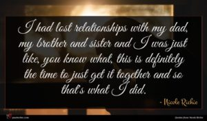 Nicole Richie quote : I had lost relationships ...