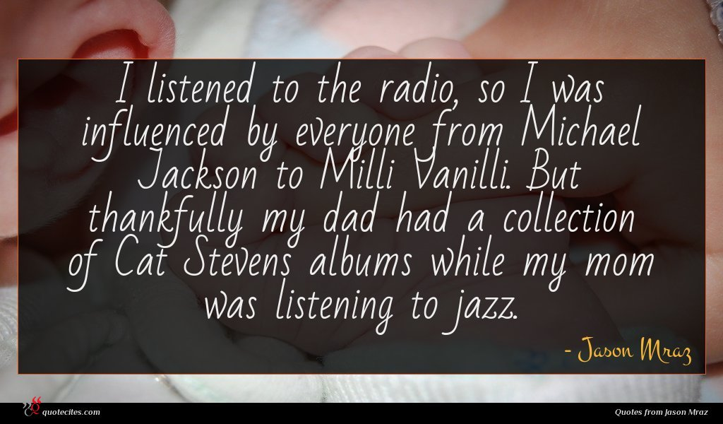 I listened to the radio, so I was influenced by everyone from Michael Jackson to Milli Vanilli. But thankfully my dad had a collection of Cat Stevens albums while my mom was listening to jazz.