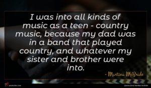 Martina McBride quote : I was into all ...