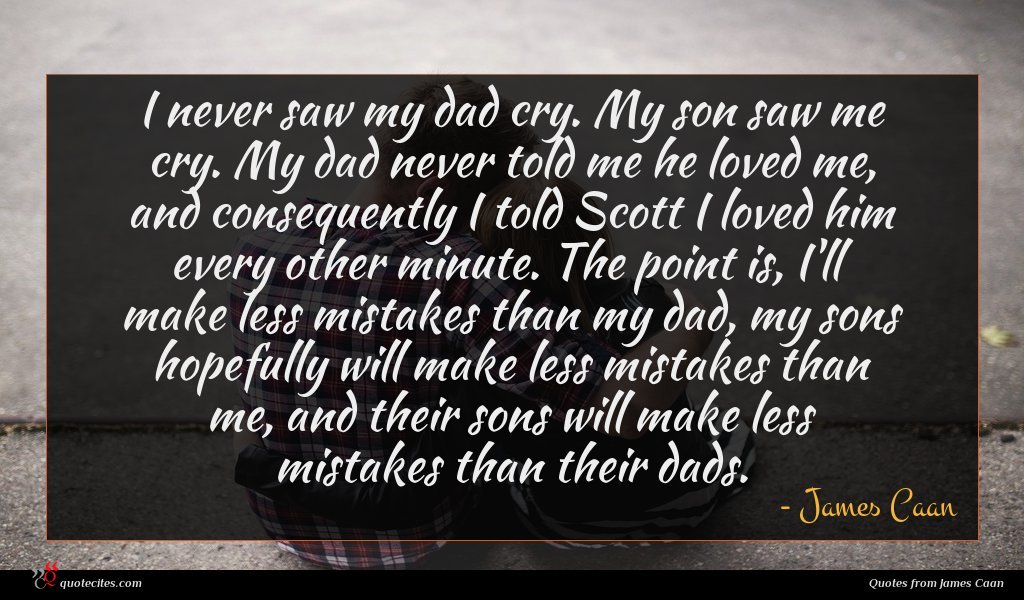 I never saw my dad cry. My son saw me cry. My dad never told me he loved me, and consequently I told Scott I loved him every other minute. The point is, I'll make less mistakes than my dad, my sons hopefully will make less mistakes than me, and their sons will make less mistakes than their dads.