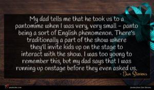 Dan Stevens quote : My dad tells me ...