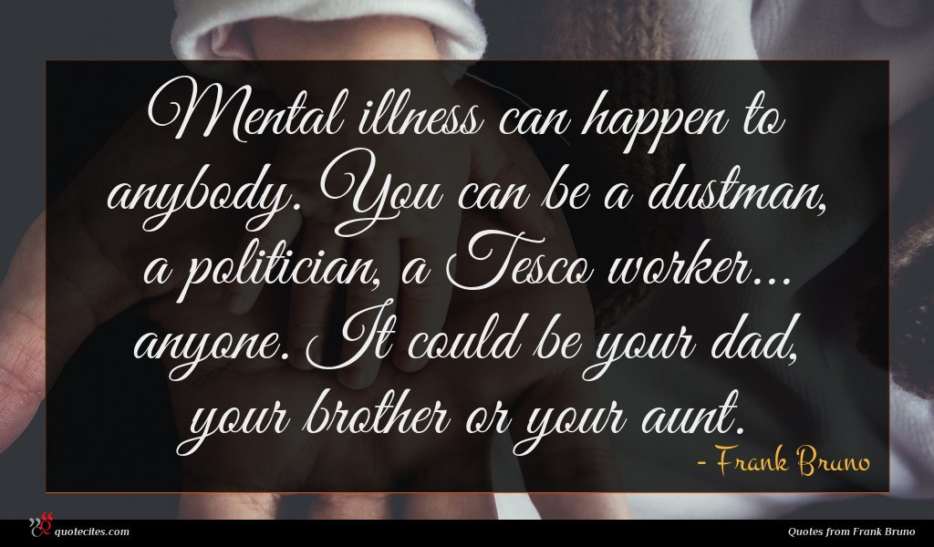 Mental illness can happen to anybody. You can be a dustman, a politician, a Tesco worker... anyone. It could be your dad, your brother or your aunt.