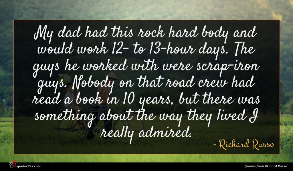 My dad had this rock hard body and would work 12- to 13-hour days. The guys he worked with were scrap-iron guys. Nobody on that road crew had read a book in 10 years, but there was something about the way they lived I really admired.