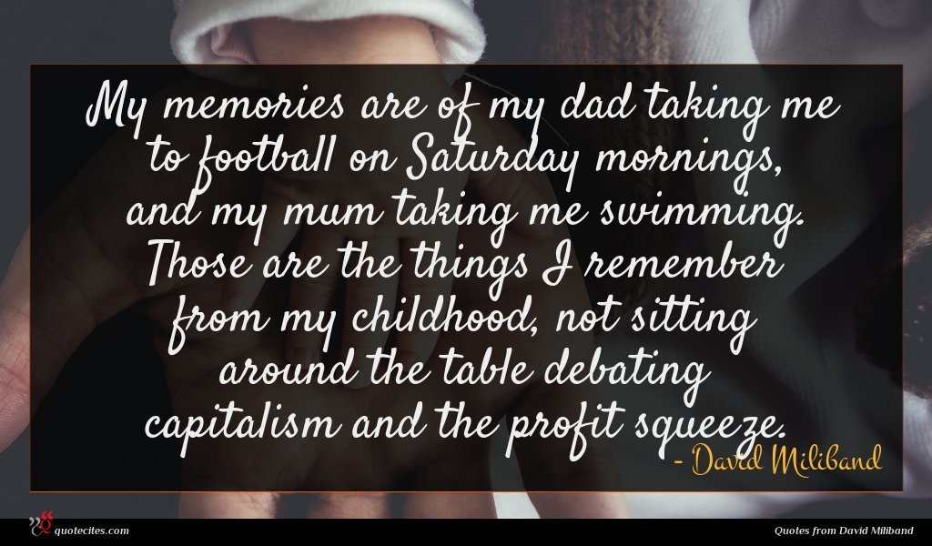 My memories are of my dad taking me to football on Saturday mornings, and my mum taking me swimming. Those are the things I remember from my childhood, not sitting around the table debating capitalism and the profit squeeze.