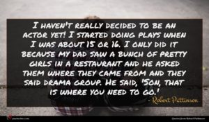 Robert Pattinson quote : I haven't really decided ...