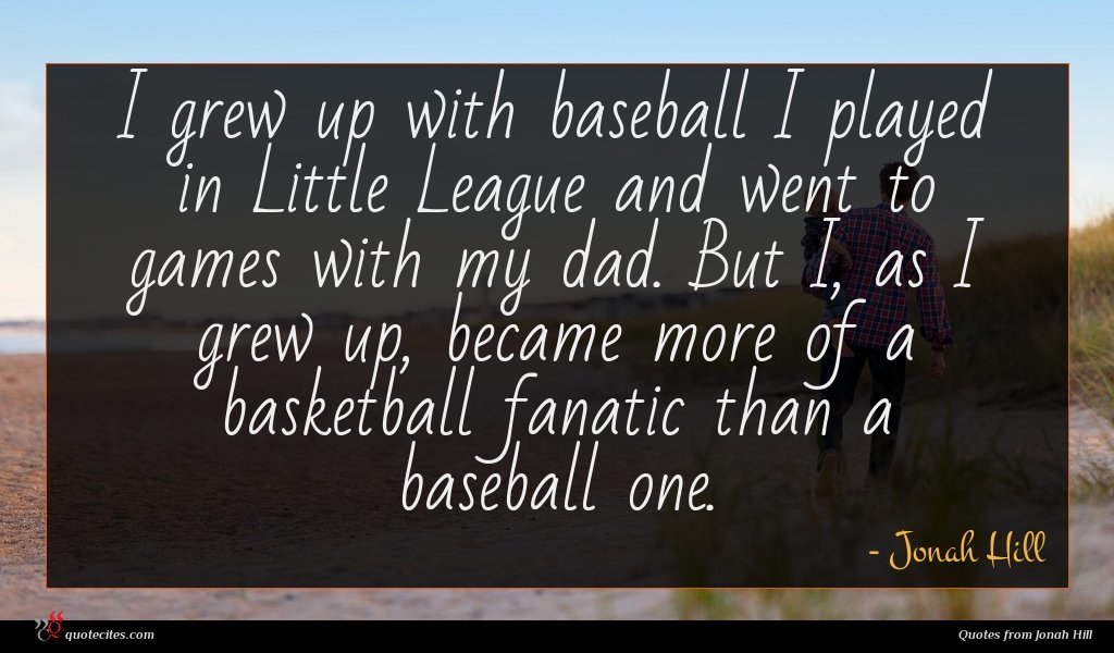 I grew up with baseball I played in Little League and went to games with my dad. But I, as I grew up, became more of a basketball fanatic than a baseball one.