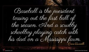 Ernie Harwell quote : Baseball is the president ...