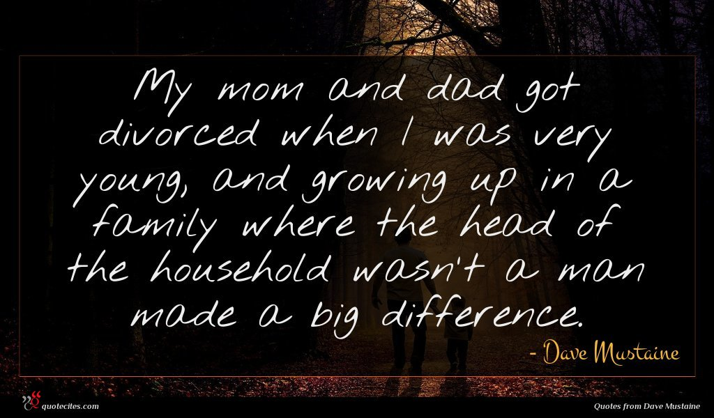 My mom and dad got divorced when I was very young, and growing up in a family where the head of the household wasn't a man made a big difference.