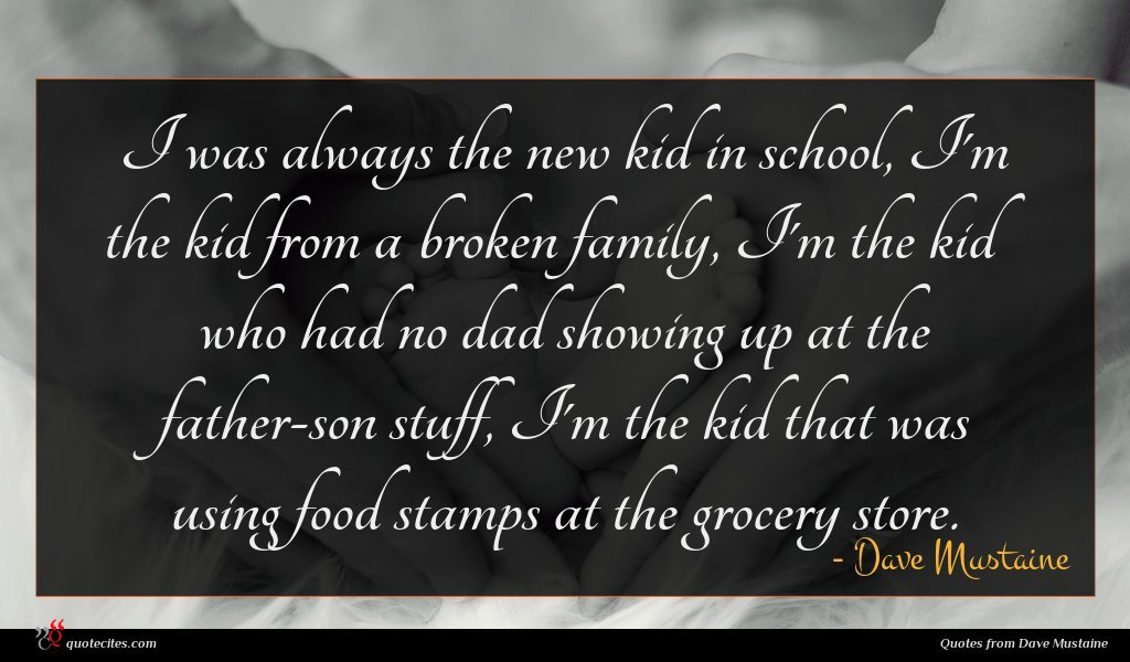 I was always the new kid in school, I'm the kid from a broken family, I'm the kid who had no dad showing up at the father-son stuff, I'm the kid that was using food stamps at the grocery store.