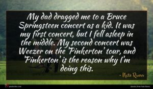 Nate Ruess quote : My dad dragged me ...