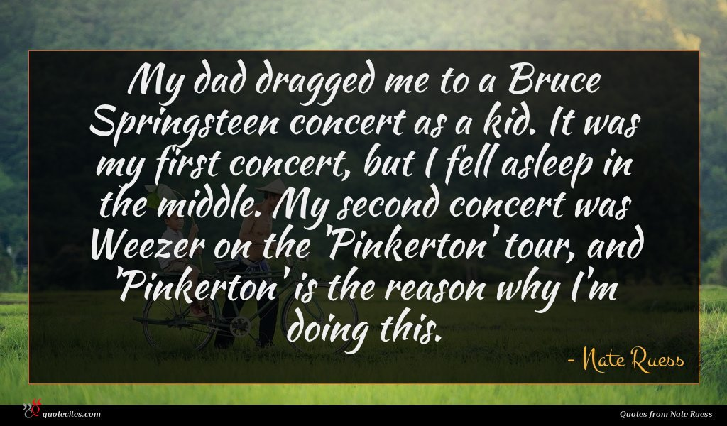 My dad dragged me to a Bruce Springsteen concert as a kid. It was my first concert, but I fell asleep in the middle. My second concert was Weezer on the 'Pinkerton' tour, and 'Pinkerton' is the reason why I'm doing this.