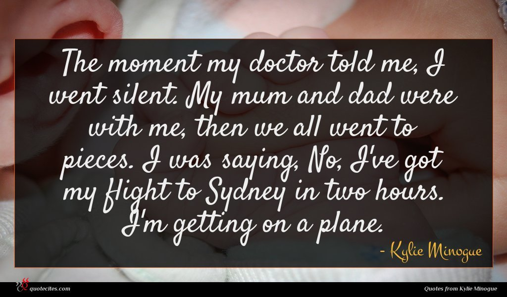 The moment my doctor told me, I went silent. My mum and dad were with me, then we all went to pieces. I was saying, No, I've got my flight to Sydney in two hours. I'm getting on a plane.