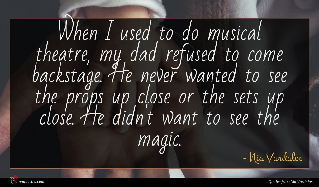 When I used to do musical theatre, my dad refused to come backstage. He never wanted to see the props up close or the sets up close. He didn't want to see the magic.