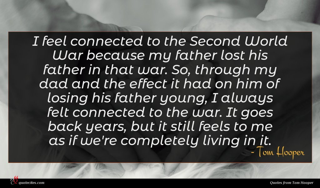 I feel connected to the Second World War because my father lost his father in that war. So, through my dad and the effect it had on him of losing his father young, I always felt connected to the war. It goes back years, but it still feels to me as if we're completely living in it.