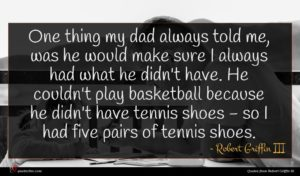 Robert Griffin III quote : One thing my dad ...