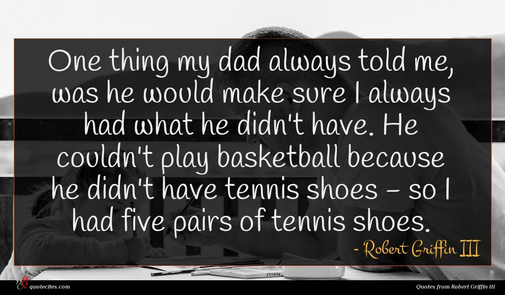 One thing my dad always told me, was he would make sure I always had what he didn't have. He couldn't play basketball because he didn't have tennis shoes - so I had five pairs of tennis shoes.