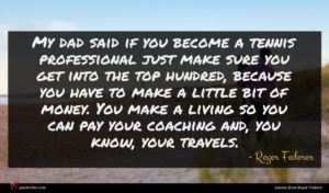 Roger Federer quote : My dad said if ...