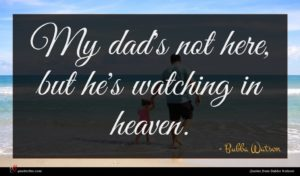 Bubba Watson quote : My dad's not here ...
