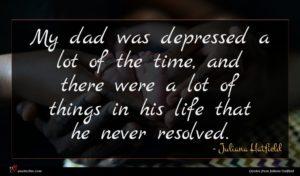 Juliana Hatfield quote : My dad was depressed ...