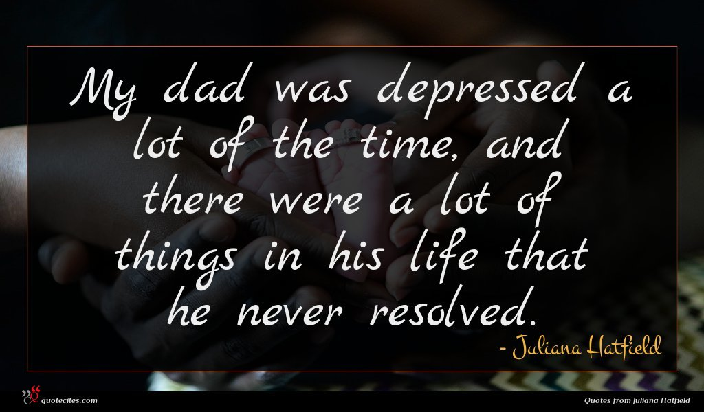 My dad was depressed a lot of the time, and there were a lot of things in his life that he never resolved.