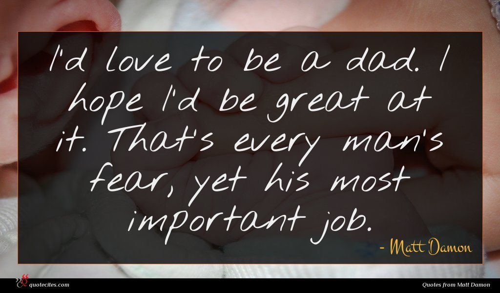I'd love to be a dad. I hope I'd be great at it. That's every man's fear, yet his most important job.