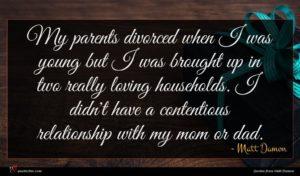 Matt Damon quote : My parents divorced when ...