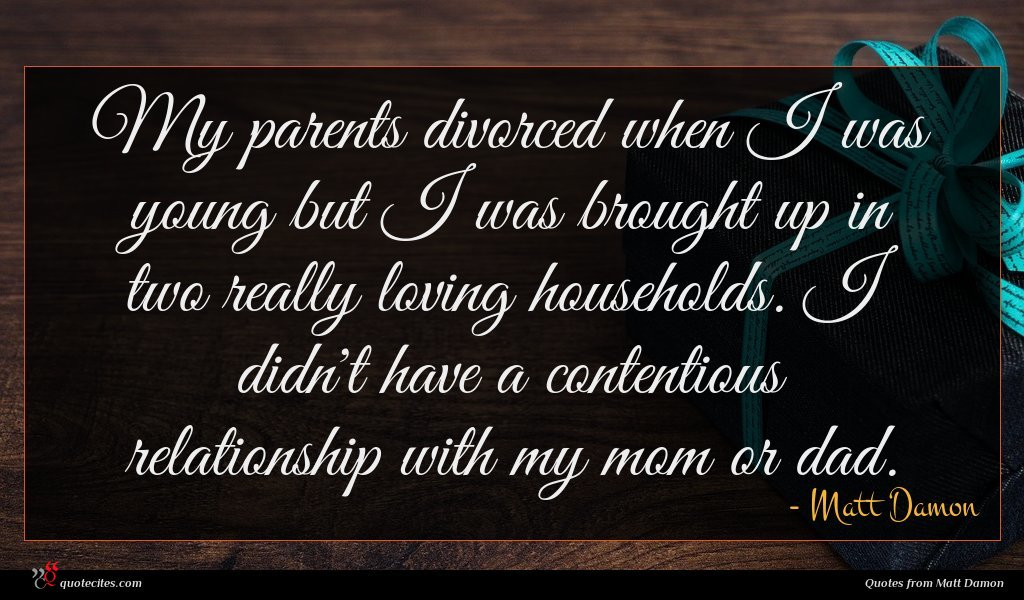 My parents divorced when I was young but I was brought up in two really loving households. I didn't have a contentious relationship with my mom or dad.