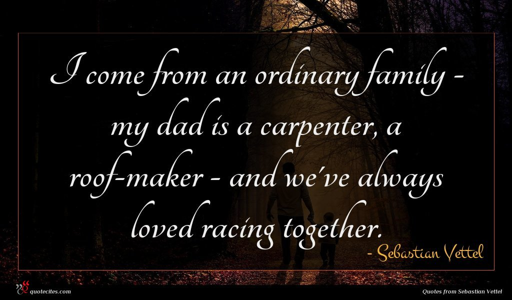 I come from an ordinary family - my dad is a carpenter, a roof-maker - and we've always loved racing together.