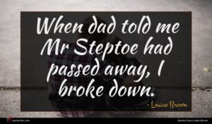 Louise Brown quote : When dad told me ...