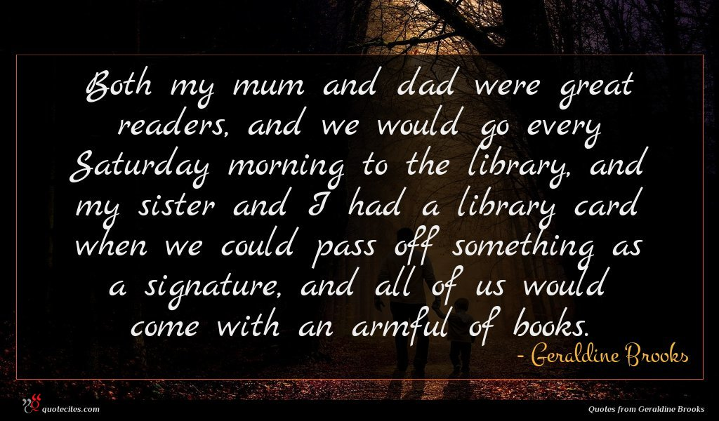 Both my mum and dad were great readers, and we would go every Saturday morning to the library, and my sister and I had a library card when we could pass off something as a signature, and all of us would come with an armful of books.