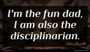 Johnny Knoxville quote : I'm the fun dad ...
