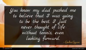 Andre Agassi quote : You know my dad ...