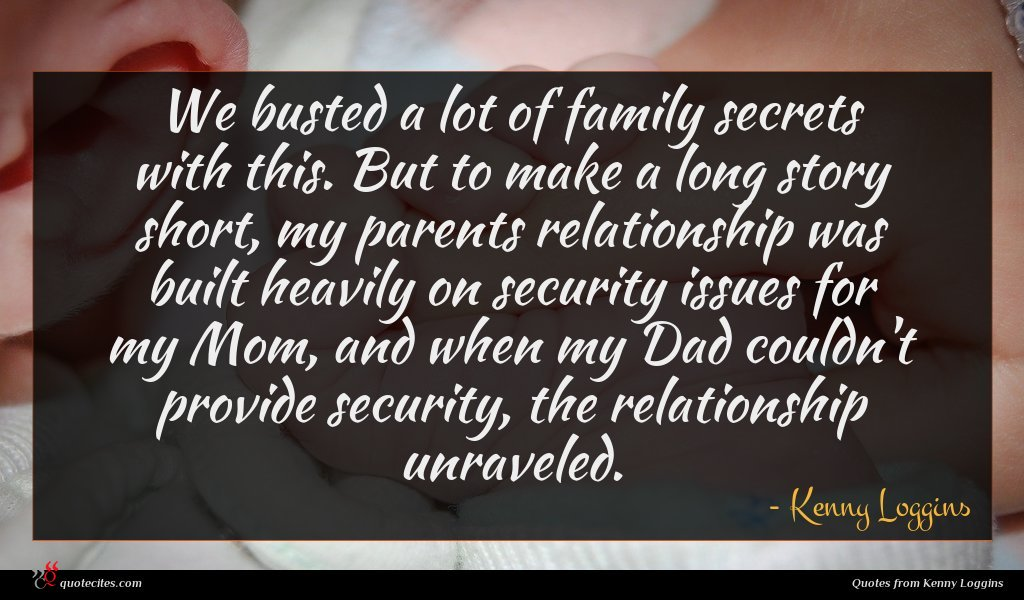 We busted a lot of family secrets with this. But to make a long story short, my parents relationship was built heavily on security issues for my Mom, and when my Dad couldn't provide security, the relationship unraveled.