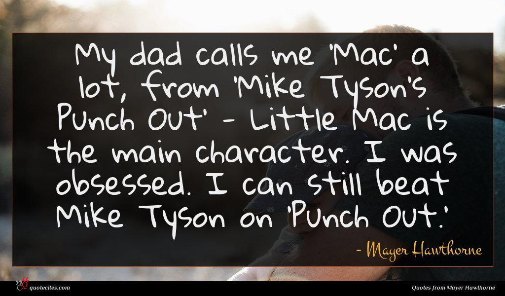 My dad calls me 'Mac' a lot, from 'Mike Tyson's Punch Out' - Little Mac is the main character. I was obsessed. I can still beat Mike Tyson on 'Punch Out.'